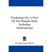 Psychology Or, A View Of The Human Soul by Friedrich August Rauch
