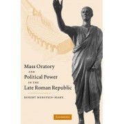 Mass Oratory and Political Power in the Late Roman Republic by Robert Morstein-Marx