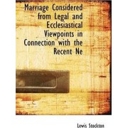 Marriage Considered from Legal and Ecclesiastical Viewpoints in Connection with the Recent Ne by Lewis Stockton