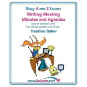 Writing Meeting Minutes and Agendas; Taking Notes of Meetings, Sample Minutes and Agendas, Ideas for Formats and Templates by Heather Baker