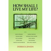 How Shall I Live My Life by Derrick Jensen