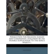 Persecution for Religion Judged and Condemned. [Followed By] an Humble Supplication to the King's Majesty... by John Murton