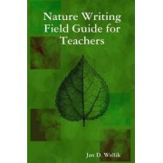 Nature Writing Field Guide for Teachers by Jan D. Wellik