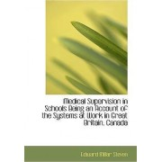 Medical Supervision in Schools Being an Account of the Systems at Work in Great Britain, Canada by Edward Millar Steven