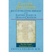 Easter Decoded: Jesus's Everlasting Miracle of the Earthly Stages of Human Creation: The New Gospel Revelations Series 2