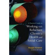 A Practical Guide to Working with Reluctant Clients in Health and Social Care by Maggie Kindred