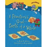 A Fraction's Goal - Parts of a Whole by Brian P Cleary