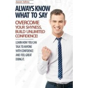Always Know What to Say - Overcome Your Shyness and Build Unlimited Confidence by Jason Johns