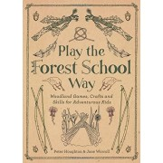 Peter Houghton Play the Forest School Way: Woodland Games and Crafts for Adventurous Kids