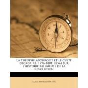 La Th Ophilanthropie Et Le Culte D Cadaire, 1796-1801; Essai Sur L'Histoire Religieuse de La Revolution