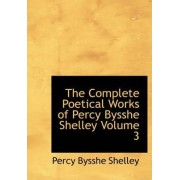 The Complete Poetical Works of Percy Bysshe Shelley Volume 3 by Professor Percy Bysshe Shelley