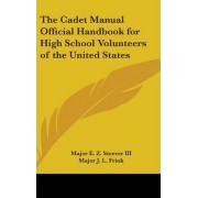 The Cadet Manual Official Handbook for High School Volunteers of the United States by III Major E Z Steever
