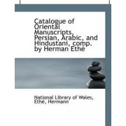 Catalogue of Oriental Manuscripts, Persian, Arabic, and Hindustani, Comp. by Herman Ethe by National Library Of Wales