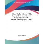 Eulogy on the Life and Public Services of Abraham Lincoln, Delivered in Christ M. E. Church, Pittsburgh, June 1, 1865 by Professor of Philosophy Thomas Williams