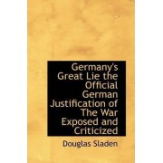 Germany's Great Lie the Official German Justification of the War Exposed and Criticized by Douglas Sladen