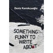 Something Funny To Write About by Deniz Kavukcuoglu