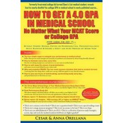How to Get a 4.0 Gpa in Medical School - No Matter What Your MCAT Score or College Gpa by Cesar Orellana