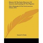 History of the Early Discovery of America and Landing of the Pilgrims by Samuel G Drake