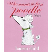 Who Wants to be a Poodle? I Don't! by Lauren Child