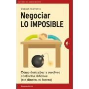 Negociar Lo Imposible: Como Destrabar y Resolver Conflictos Dificiles (Sin Dinero, Ni Fuerza) = Negotiating the Impossible