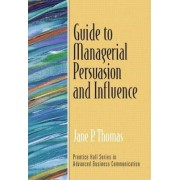 Guide to Managerial Persuasion and Influence by Jane P. Thomas