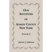 Our Ancestors of Albany County, New York, Volume 2 by Sherida K Eddlemon