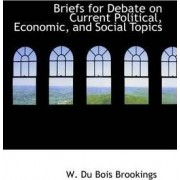 Briefs for Debate on Current Political, Economic, and Social Topics by W Du Bois Brookings