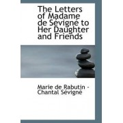 The Letters of Madame de Sevigne to Her Daughter and Friends by Marie de Rabutin -Chantal Sevigne
