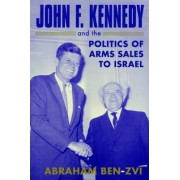 John F.Kennedy and the Politics of Arms Sales to Israel by Abraham Ben-Zvi