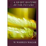 Short History of the Future by W. Warren Wagar