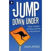 Jump Down Under - True Stories of Relocating to Australia by Iain Ayres