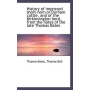 History of Improved Short-Horn or Durham Cattle, and of the Kirklevington Herd, from the Notes of Th by Thomas Bates
