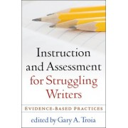 Instruction and Assessment for Struggling Writers by Gary A. Troia