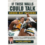 If These Walls Could Talk: Green Bay Packers by Wayne Larrivee