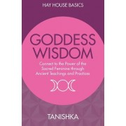The Goddess: Connect to the Power of the Sacred Feminine Through Ancient Wisdom and Practices