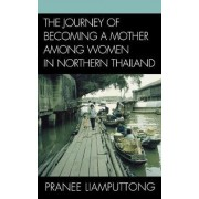 The Journey of Becoming a Mother Among Women in Northern Thailand by Pranee Liamputtong