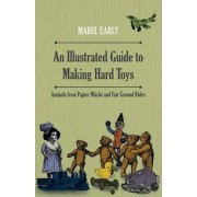 An Illustrated Guide to Making Hard Toys - Animals from Papier Mache and Fair Ground Rides by Mabel Early
