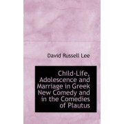 Child Life, Adolescence and Marriage in Greek New Comedy and in the Comedies of Plautus by David Russell Lee