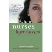 When Nurses Hurt Nurses by Ph D Cheryl Dellasega