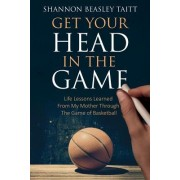 Get Your Head in the Game: Life Lessons Learned from My Mother Through the Game of Basketball