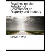 Readings on the Relation of Government to Property and Industry by Samuel P Orth