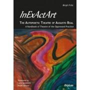 InExActArt - The Autopoietic Theatre of Augusto Boal - A Handbook of Theatre of the Oppressed Practice by Birgit Fritz