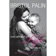 Not Afraid of Life: My Journey So Far by Bristol Palin