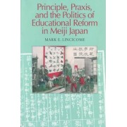 Principle, Praxis and the Politics of Educational Reform in Meiji Japan by Mark E. Linciome