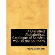 A Classified Alphabetical Catalogue of Sansac3rit Mss. in the Southern ... by Franz Kielhorn