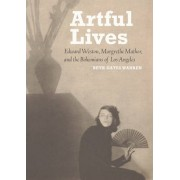 Artful Lives - Edward Weston, Margrethe Mather, and the Bohemians of Los Angeles by Beth Gates Warren
