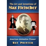 The Art and Inventions of Max Fleischer by Ray Pointer