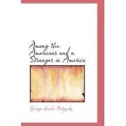 Among the Americans and a Stranger in America by George Jacob Holyoake