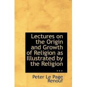 Lectures on the Origin and Growth of Religion as Illustrated by the Religion ... by Peter Le Page Renouf