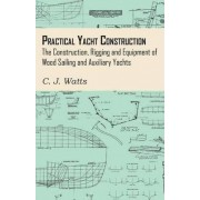 Practical Yacht Construction - The Construction, Rigging and Equipment of Wood Sailing and Auxiliary Yachts by C. J. Watts